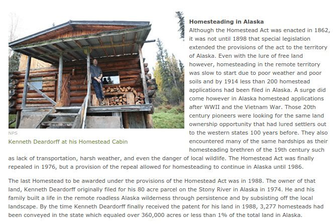 Homesteading in Alaska Although the Homestead Act was enacted in 1862, it was not until 1898 that special legislation extended the provisions of the act to the territory of Alaska. Even with the lure of free land however, homesteading in the remote territory was slow to start due to poor weather and poor soils and by 1914 less than 200 homestead applications had been filed in Alaska. A surge did come however in Alaska homestead applications after WWII and the Vietnam War. Those 20th century pioneers were looking for the same land ownership opportunity that had lured settlers out to the western states 100 years before. They also encountered many of the same hardships as their homesteading brethren of the 19th century such as lack of transportation, harsh weather, and even the danger of local wildlife. The Homestead Act was finally repealed in 1976, but a provision of the repeal allowed for homesteading to continue in Alaska until 1986. The last Homestead to be awarded under the provisions of the Homestead Act was in 1988. The owner of that land, Kenneth Deardorff originally filed for his 80 acre parcel on the Stony River in Alaska in 1974. He and his family built a life in the remote roadless Alaska wilderness through persistence and by subsisting off the local landscape. By the time Kenneth Deardorff finally received the patent for his land in 1988, 3,277 homesteads had been conveyed in the state which equaled over 360,000 acres or less than 1% of the total land in Alaska.