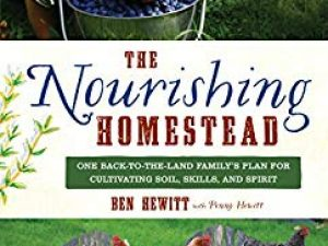 The Nourishing Homestead: One Back-To-The-Land Family S Plan for Cultivating Soil, Skills, and Spirit